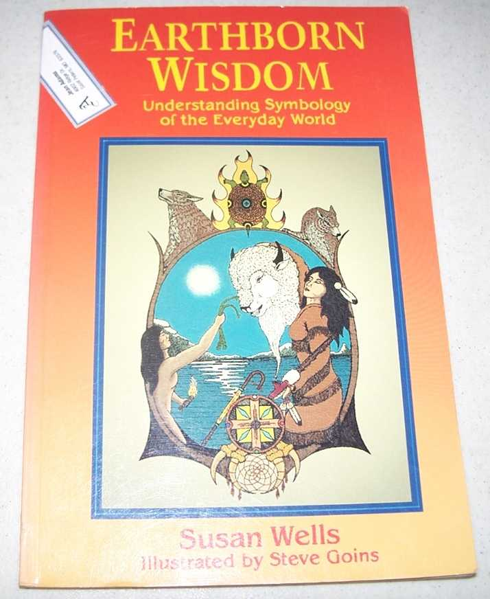 Earthborn Wisdom: Understanding Symbology of the Everyday World, Wells, Susan