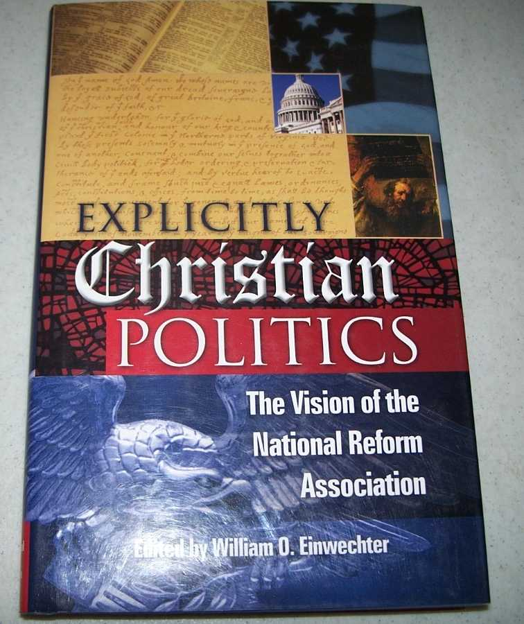 Explicitly Christian Politics: The Vision of the National Reform Association, Einwechter, William O. (ed.)