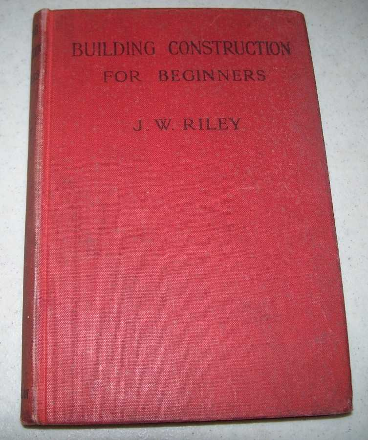Building Construction for Beginners, Riley, J.W.