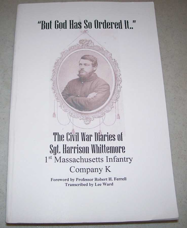 But God Has So Ordered It: The Civil War Diaries of Sgt. Harrison Whittemore, 1st Massachusetts Infantry Company K, Whittemore, Sgt. Harrison; Ward, Lee (transcribed)