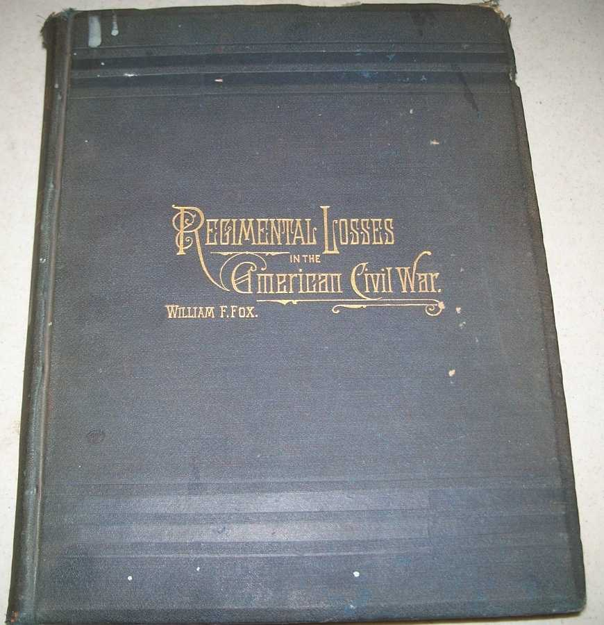 Regimental Losses in the American Civil War 1861-1865: A Treatise on the Extent and Nature of the Mortuary Losses in the Union Regiments with Full and Exhaustive Statistics Compiled from the Official Records on File in the State Military Bureaus and at Washington; Fourth Edition, Fox, William F.