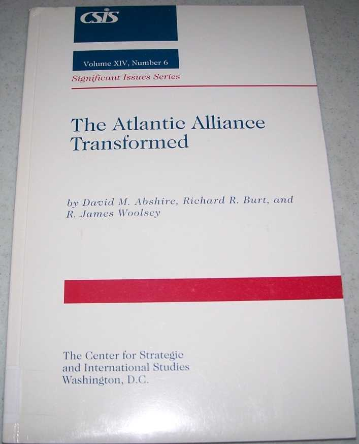 The Atlantic Alliance Transformed (Significant Issues Series Volume XIV, Number 6), Abshire, David M.; Burt, Richard R.; Woolsey, R. James