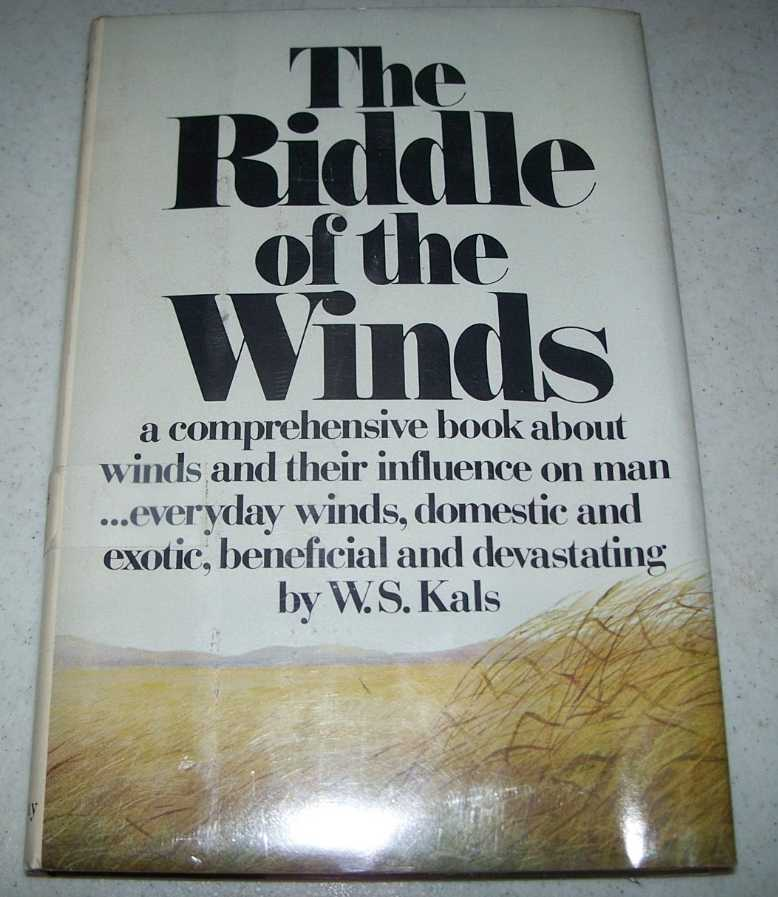 The Riddle of the Winds: A Comprehensive Book About Winds and Their Influence on Man, Everyday Winds, Domestic and Exotic, Beneficial and Devastating, Kals, W.S.