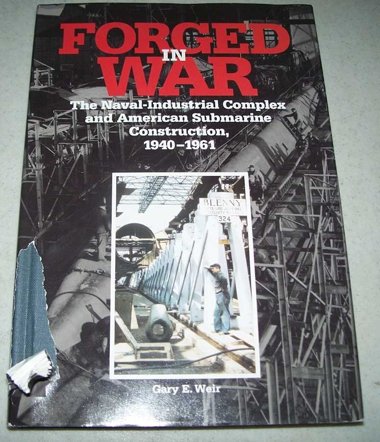 Forged in War: The Naval-Industrial Complex and American Submarine Construction 1940-1961, Weir, Gary E.