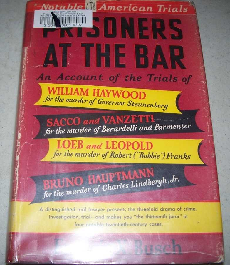 Prisoners at the Bar: An Account of the Trials of the William Haywood Case, The Sacco-Vanzetti Case, the Loeb-Leopold Case, the Bruno Hauptmann Case (Notable American Trials), Busch, Francis X.