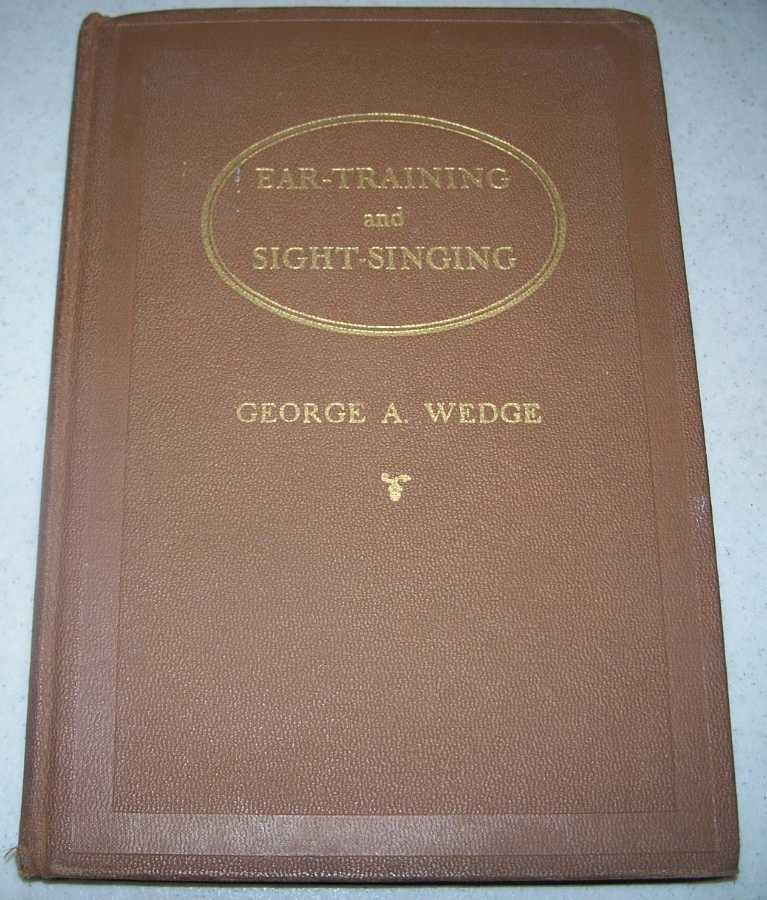 Ear Training and Sight Singing Applied to Elementary Musical Theory: A Practical and Coordinated Course for Schools and Private Study, Wedge, George A.