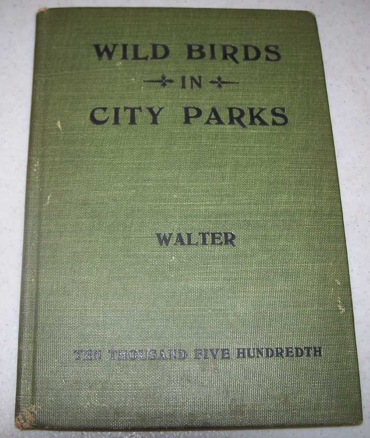 Wild Birds in City Parks, Being Hints on Identifying 145 Birds, Prepared Primarily for the Spring Migration in Lincoln Park, Chicago, Walter, Herbert Eugene and Alice Hall