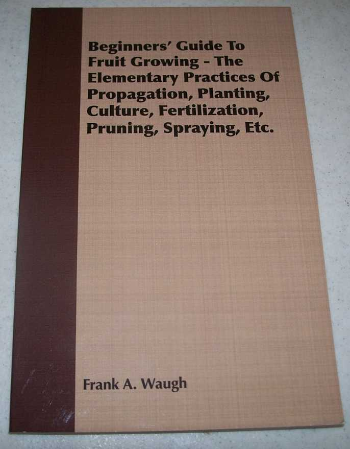 Beginners' Guide to Fruit Growing: The Elementary Practices of Propagation, Planting, Culture, Fertilization, Pruning, Spraying, Etc., Waugh, Frank A.