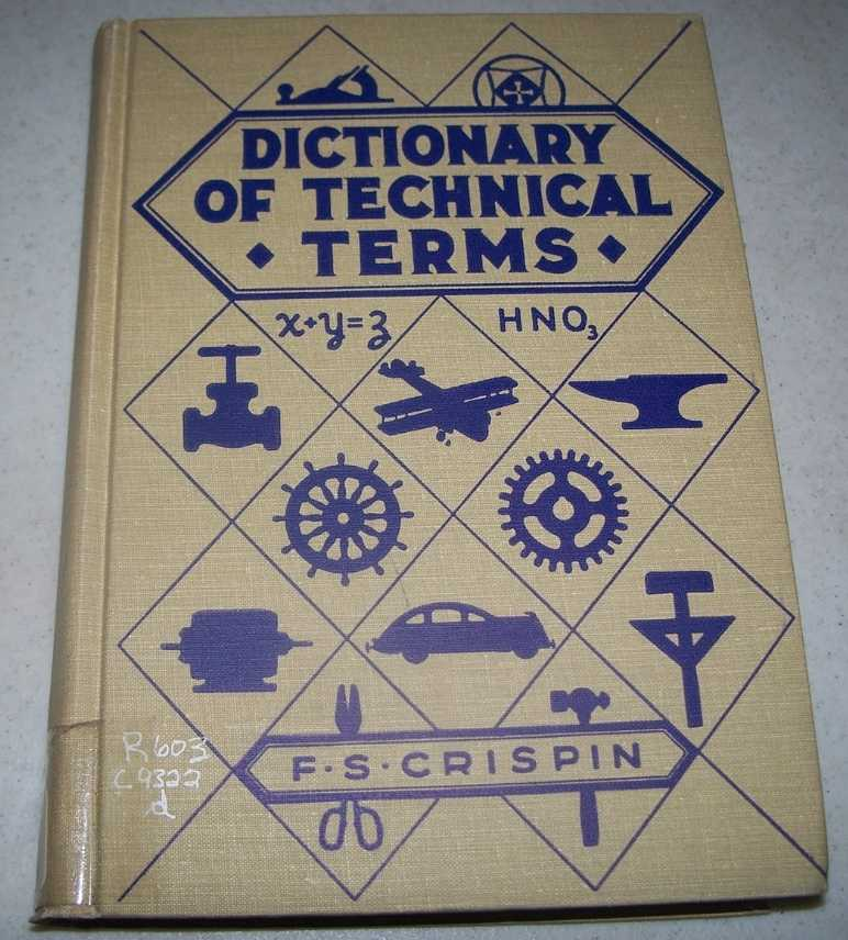 Dictionary of Technical Terms: Containing Definitions of Commonly Used Expressions in Aeronautics, Architecture, Woodworking and Building Trades, Electrical and Metalworking Trades, Printing, Chemistry, Plastics, Etc. (Ninth Edition Revised), Crispin, Frederic Swing
