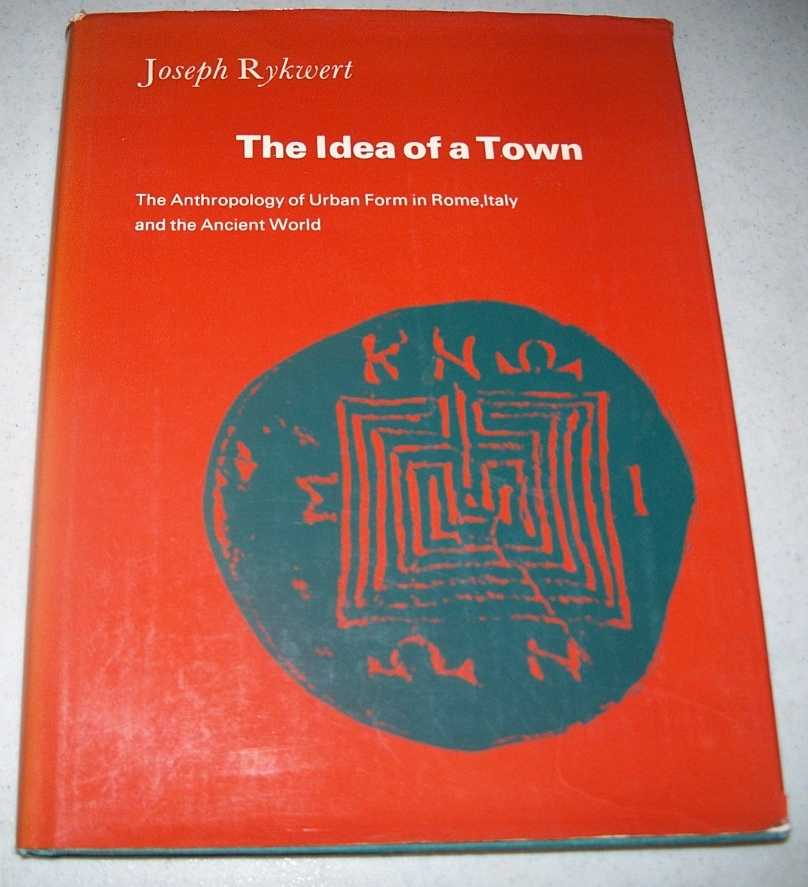 The Idea of a Town: The Anthropology of Urban Form in Rome, Italy and the Ancient World, Rykwert, Joseph