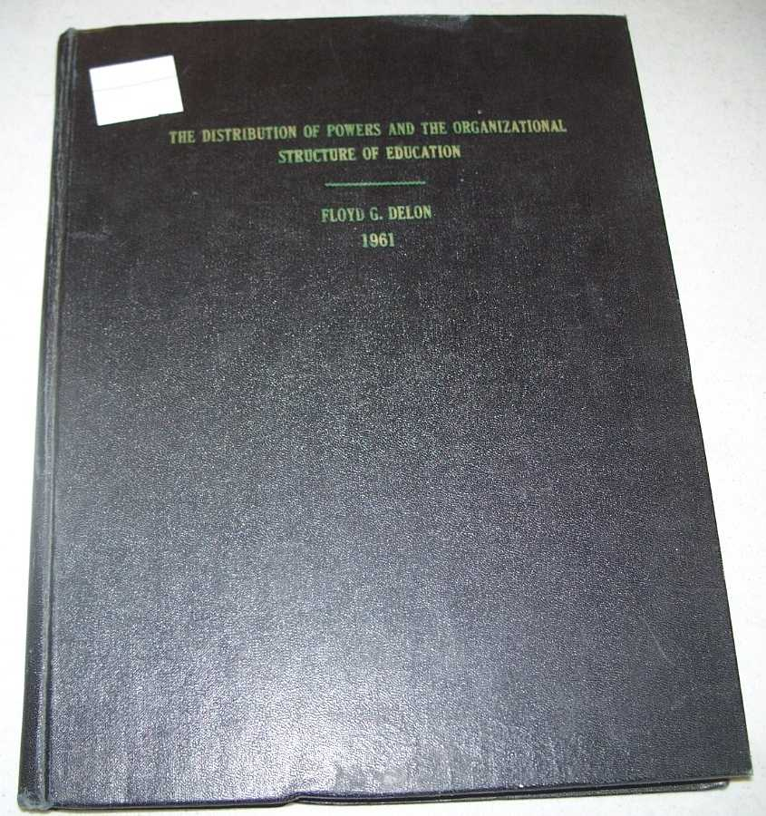 The Distribution of Powers and the Organizational Structure of Education: A Dissertation Submitted to the Faculty of the Department of Education in Partial Fulfillment of the Requirements for the Degree of Doctor of Education in the Graduate College The University of Arizona, 1961, Delon, Floyd G.