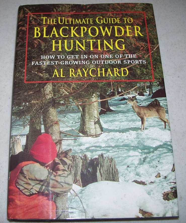 The Ultimate Guide to Blackpowder Hunting: How to Get in on One of the Fastest Growing Outdoor Sports, Raychard, Al