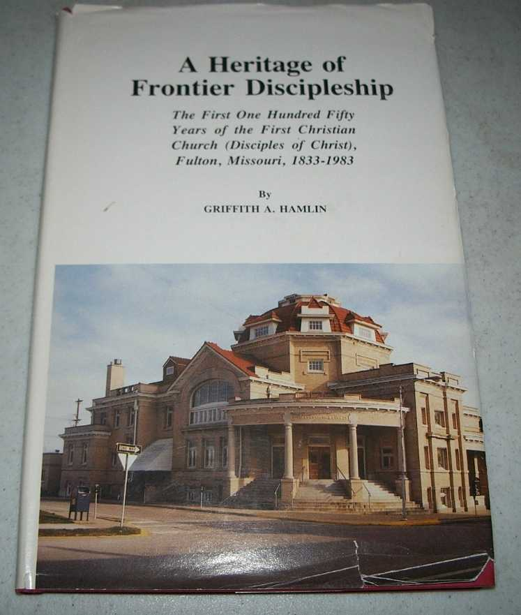 A Heritage of Frontier Discipleship: The First One Hundred Fifty Years of the First Christian Church (Disciples of Christ), Fulton, Missouri, 1833-1983, Hamlin, Griffith A.