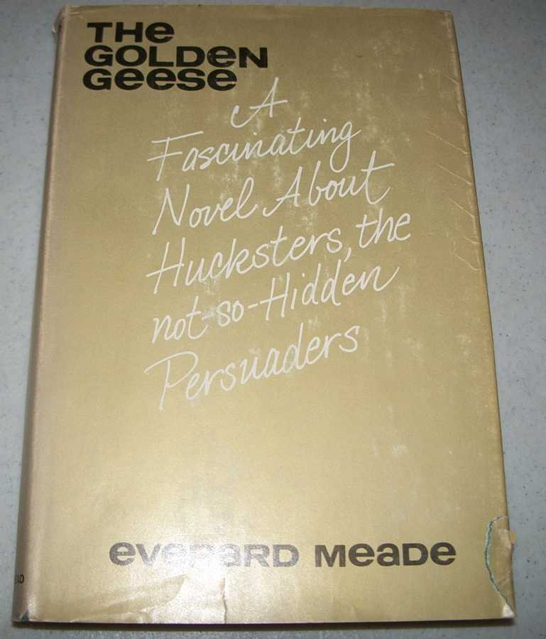 The Golden Geese: A Fascinating Novel about Hucksters, the Not so Hidden Persuaders, Meade, Everard