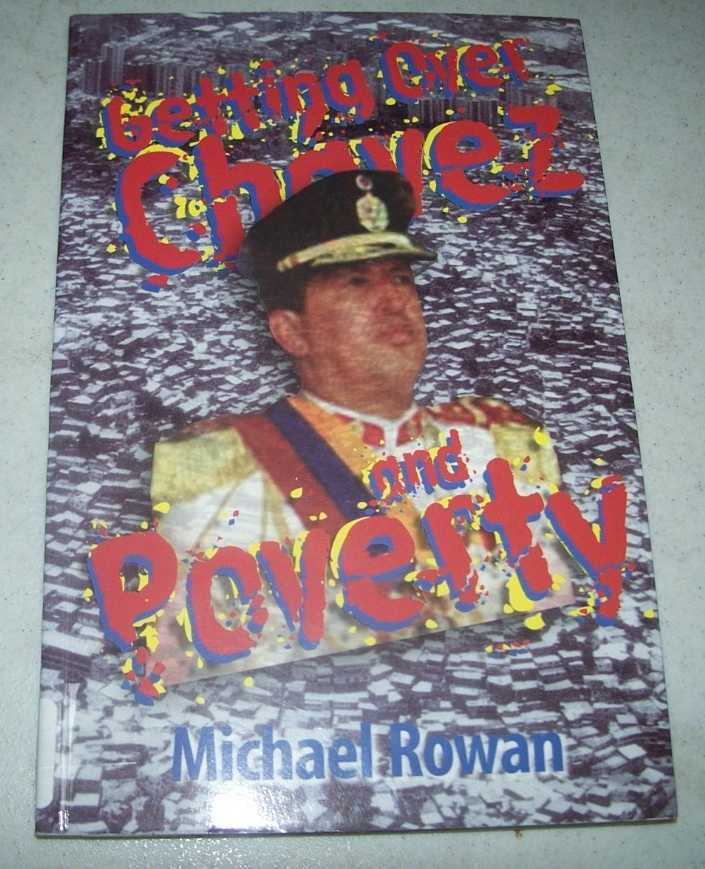Getting Over Chavez and Poverty: How Chavez Can Lose and the Poor Can Win in Venezuela, Rowan, Michael