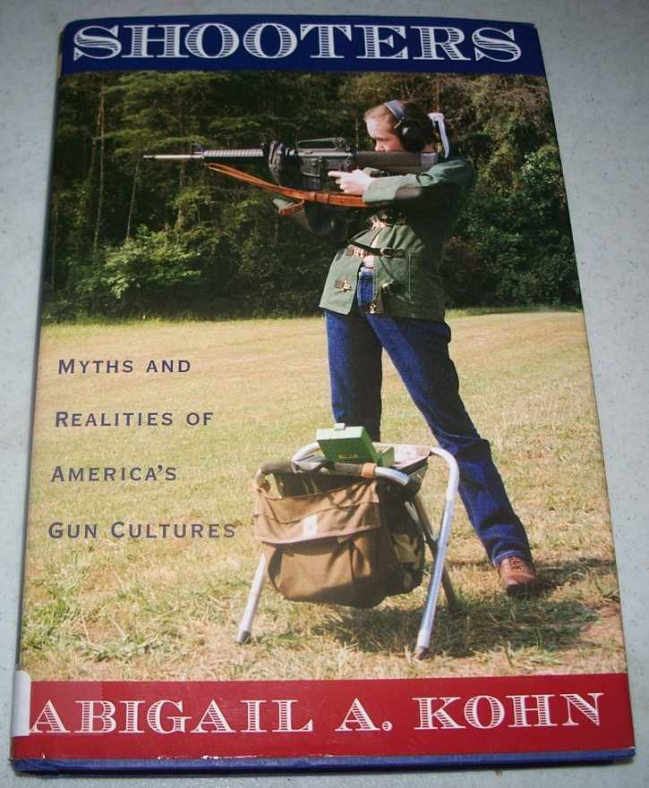 Shooters: Myths and Realities of America's Gun Culture, Kohn, Abigail A.