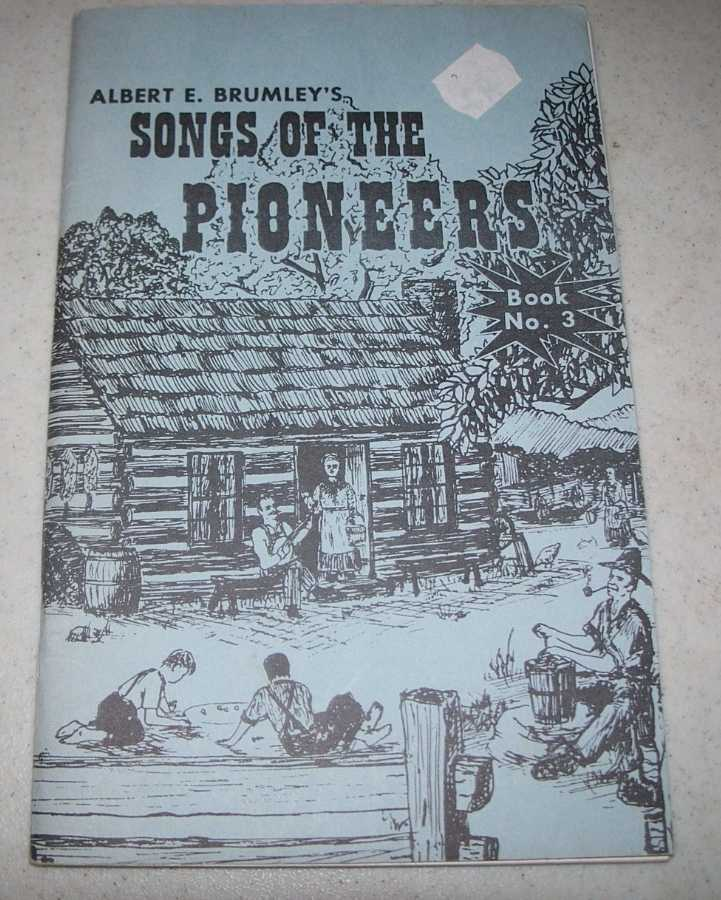 Albert E. Brumley's Songs of the Pioneers No. 3: A Collection of Songs and Ballads of the Romantic Past, Brumley, Albert E.