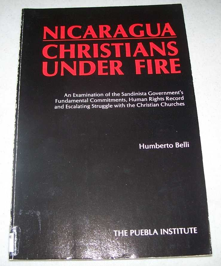 Nicaragua Christians Under Fire: An Examination of the Sandinista Government's Fundamental Commitments, Human Rights Record and Escalating Struggle with the Christian Churches, Belli, Humberto