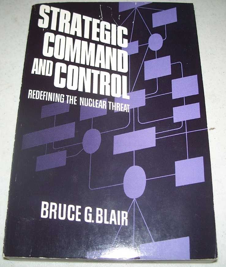 Strategic Command and Control: Redefining the Nuclear Threat, Blair, Bruce G.