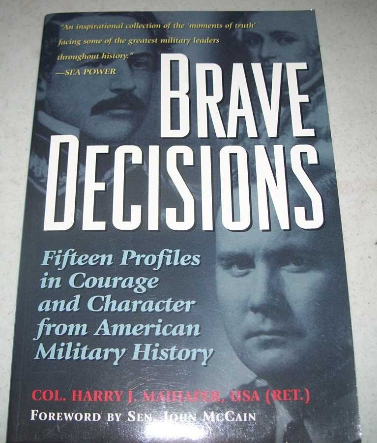 Brave Decisions: Fifteen Profiles in Courage and Character from American Military History, Maihafer, Col. Harry J.
