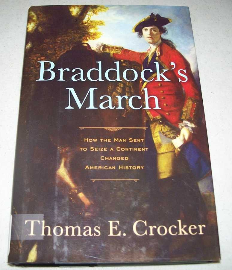 Braddock's March: How the Man Sent to Seize a Continent Changed American History, Crocker, Thomas E.