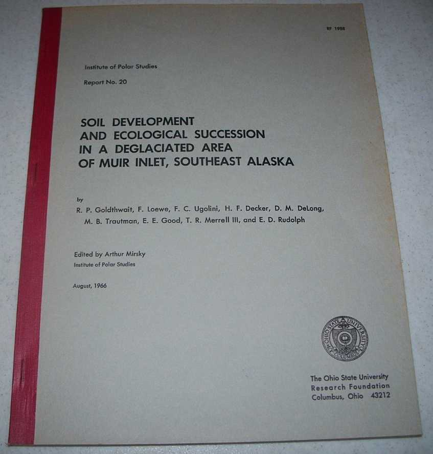 Soil Development and Ecological Succession in a Deglaciated Area of Muir Inlet, Southeast Alaska (Institute of Polar Studies Report No. 20), Goldthwait, R.P.; Loewe, F.; Ugolini, F.C.; Decker, H.F.; DeLong, D.M.; Trautman, M.B.; Good, E.E.; Merrell, T.R.; Rudolph, E.D.; Mirsky, Arthur (ed.)