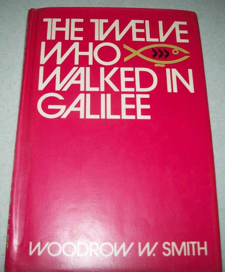 The Twelve Who Walked in Galilee: Character Studies of the Members of Jesus' Cabinet, Smith, Woodrow W.