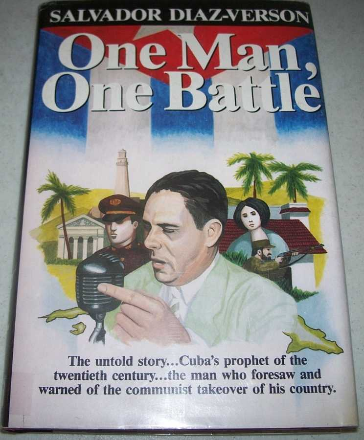 One Man, One Battle: The Untold Story, Cuba's Prophet of the Twentieth Century, the Man Who Foresaw and Warned of the Communist Takeover of His Country, Diaz-Verson, Salvador