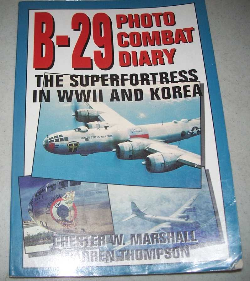 B-29 Photo Combat Diary: The Superfortress in WWII and Korea, Marshall, Chester W. and Thompson, Warren