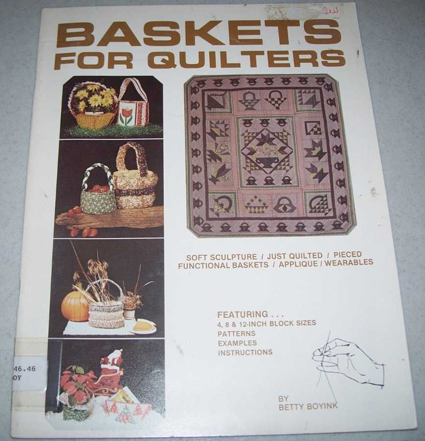 Baskets for Quilters: Soft Sculpture, Just Quilted, Pieced Functional Baskets, Applique, Wearables, Featuring 4, 8, & 12 Inch Block Sizes, Patterns, Examples, Instructions, Boyink, Betty