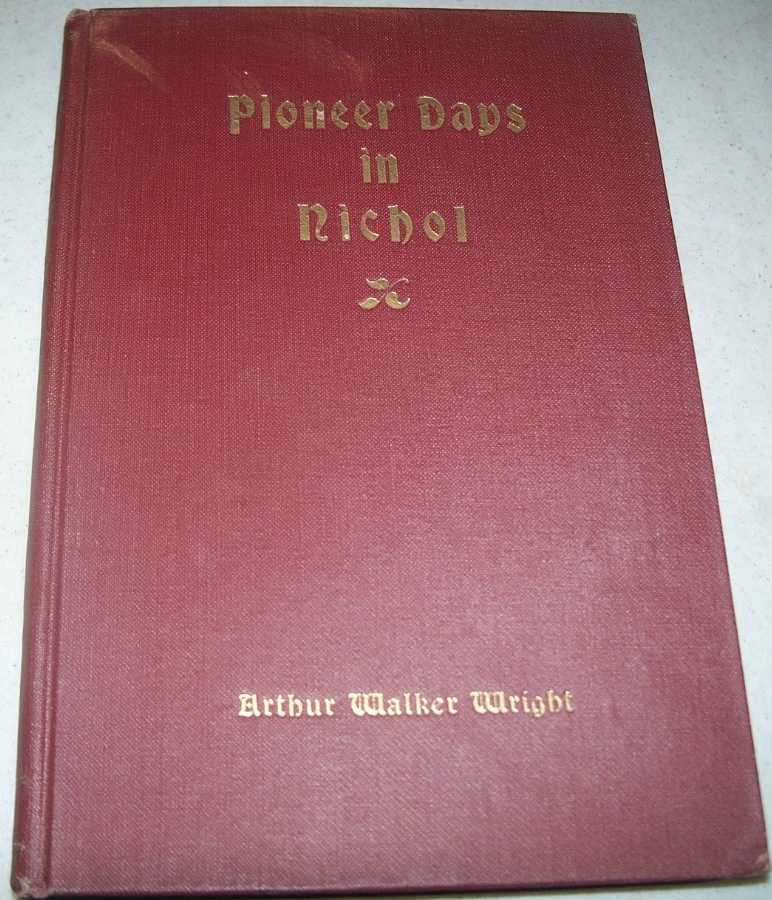 Pioneer Days in Nichol, including Notes and Letters Referring to the Early Settlement of the Township of Nichol and Its Villages, Wright, Arthur Walker (ed.)