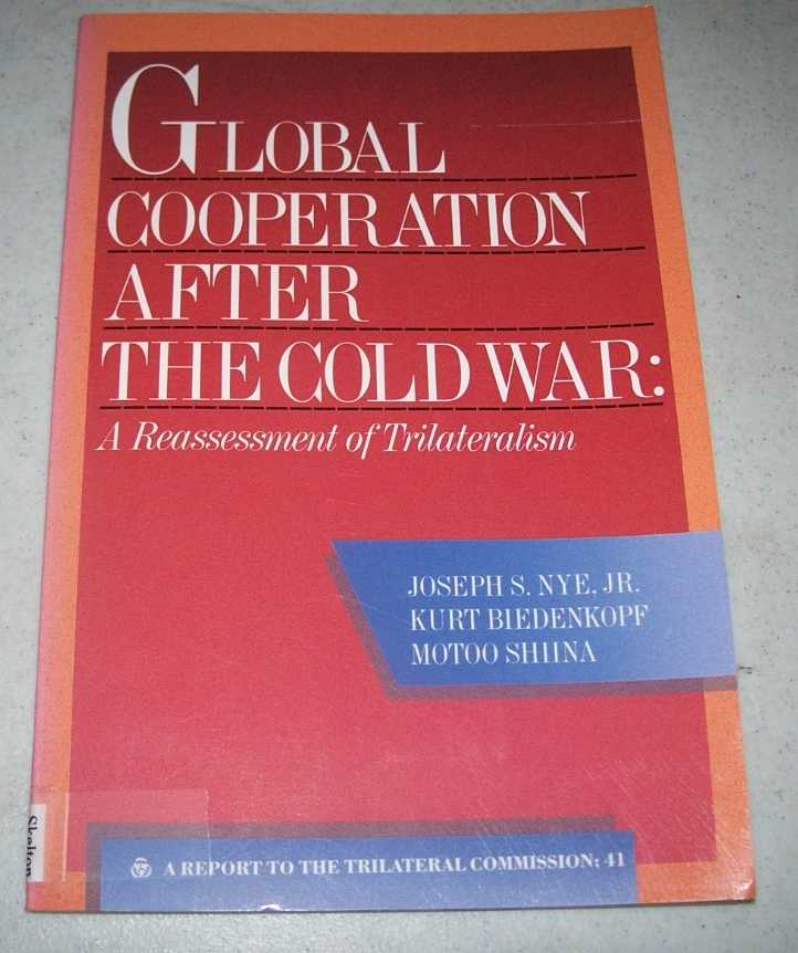 Global Cooperation After the Cold War: A Reassessment of Trailateralism, Nye, Joseph S. jr; Biedenkopf, Kurt; Shiina, Motoo