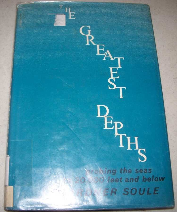 The Greatest Depths: Probing the Seas to 20,000 Feet and Below, Soule, Gardner