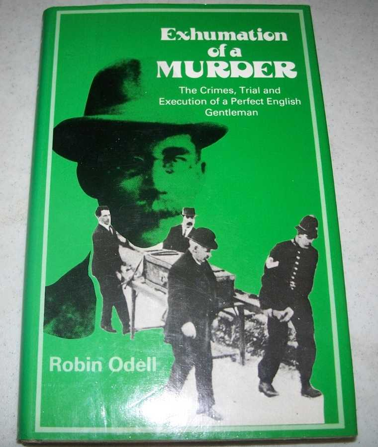 Exhumation of a Murder: The Crimes, Trial and Execution of a Perfect English Gentleman, Odell, Robin