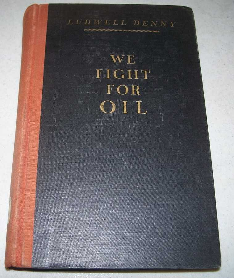 We Fight for Oil (The Modern World and Its Affairs), Denny, Ludwell