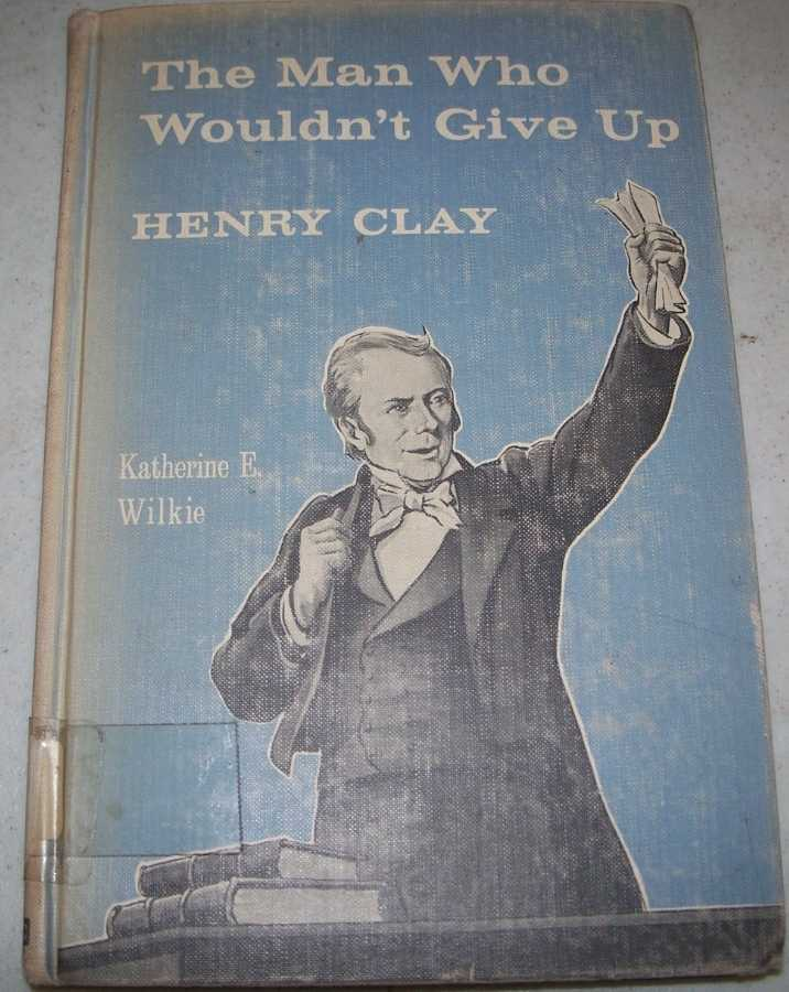 The Man Who Wouldn't Give Up: Henry Clay, Wilkie, Katharine E.