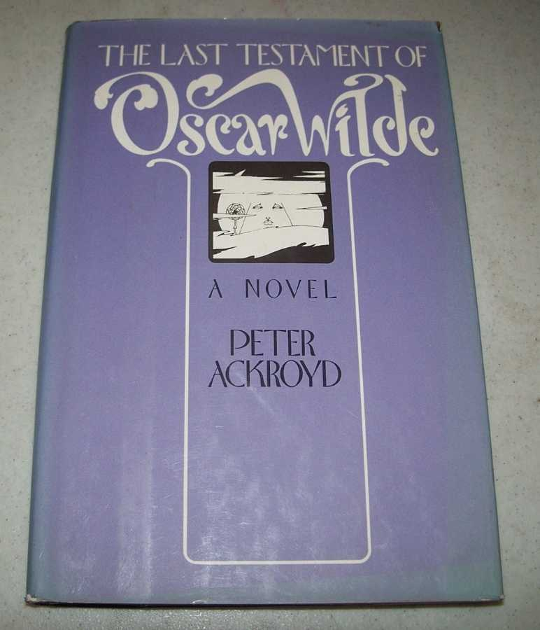 The Last Testament of Oscar Wilde: A Novel, Ackroyd, Peter