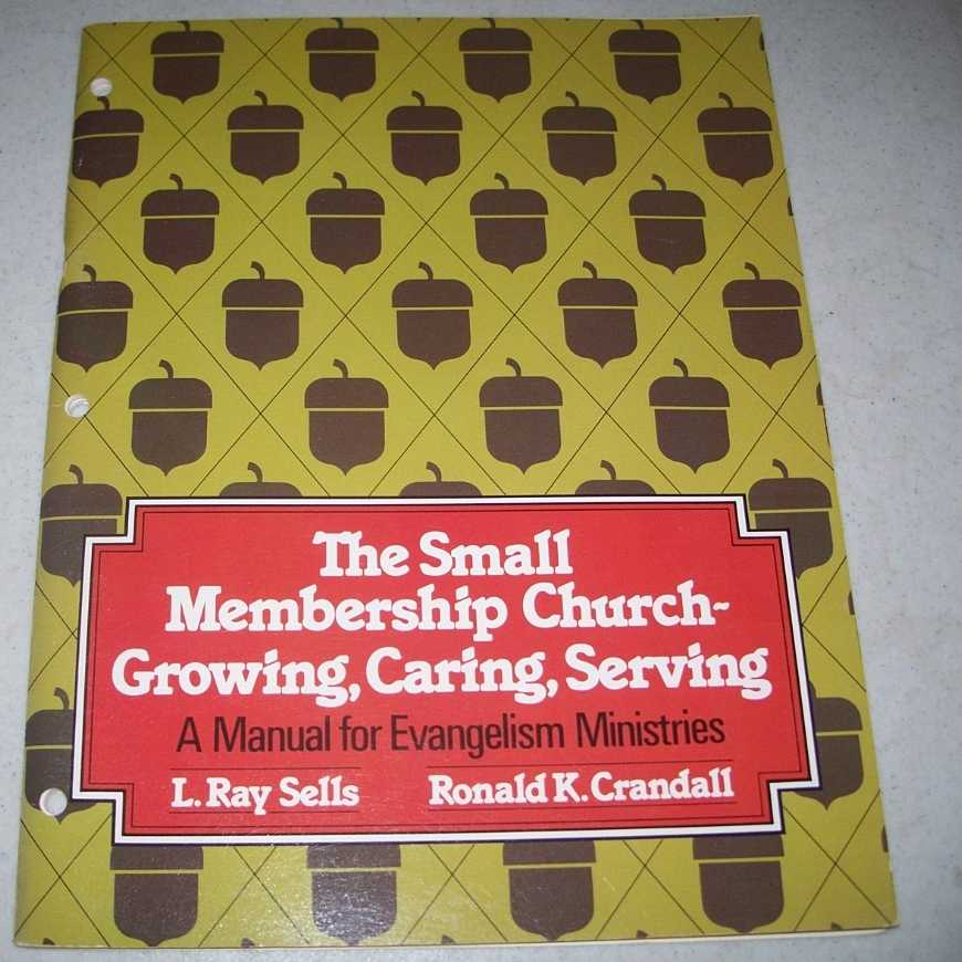 The Small Membership Church Growing, Caring, Serving: A Manual for Evangelism Ministries, Sells, L. Ray and Crandall, Ronald K.