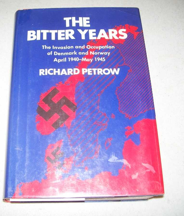 The Bitter Years: The Invasion and Occupation of Denmark and Norway April 1940-May 1945, Petrow, Richard