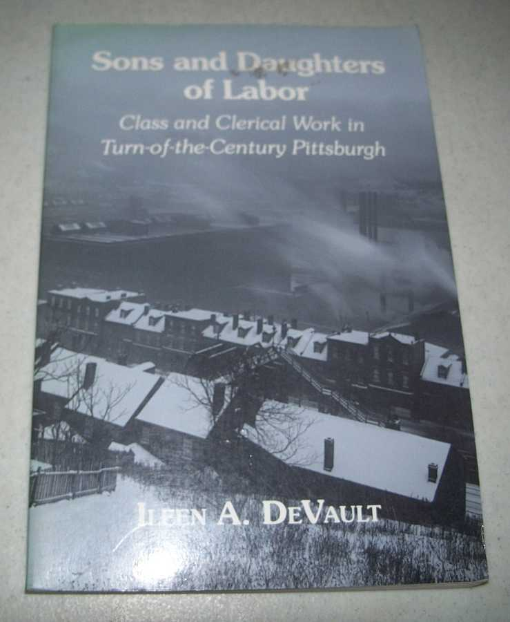 Sons and Daughters of Labor: Class and Clerical Work in Turn of the Century Pittsburgh, DeVault, Ileen A.