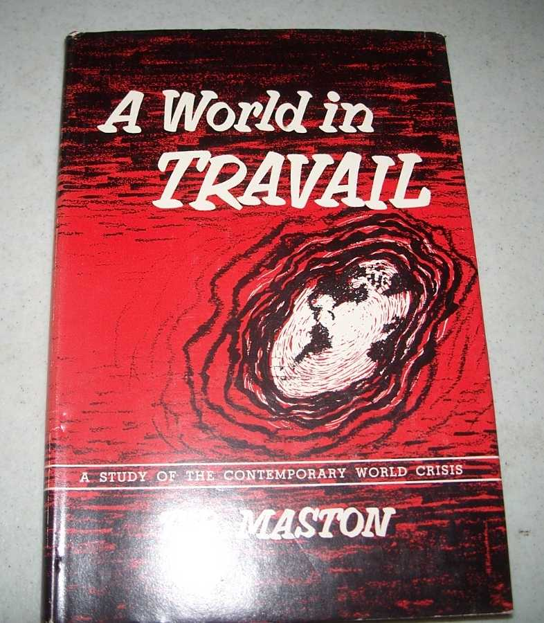 A World in Travail: A Study of the Contemporary World Crisis, Maston, T.B.