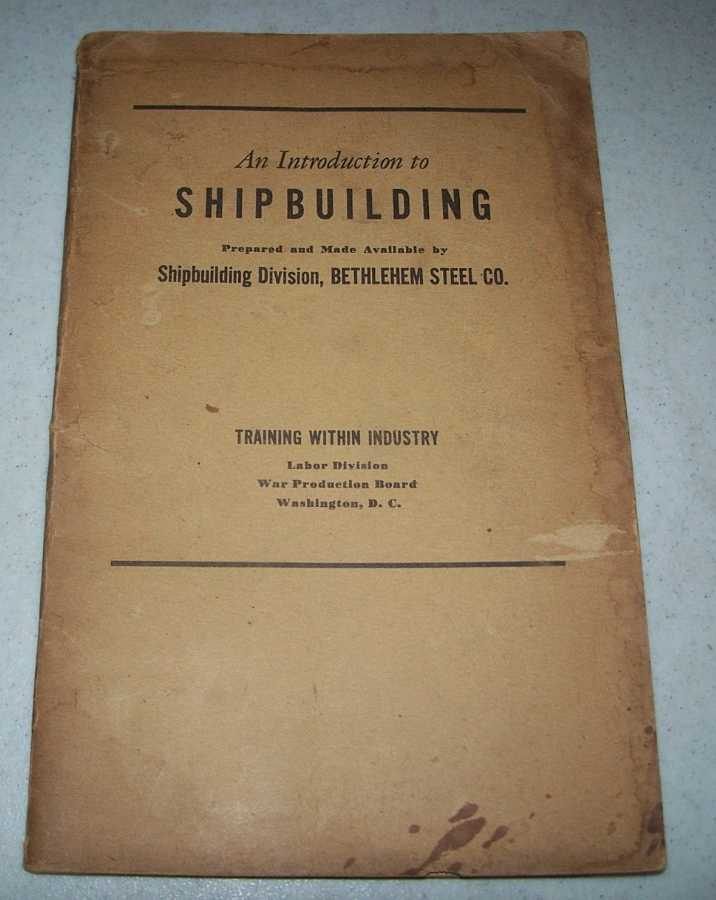 An Introduction to Shipbuilding (Prepared and Made Available by Shipbuilding Division, Bethlehem Steel Co.), N/A