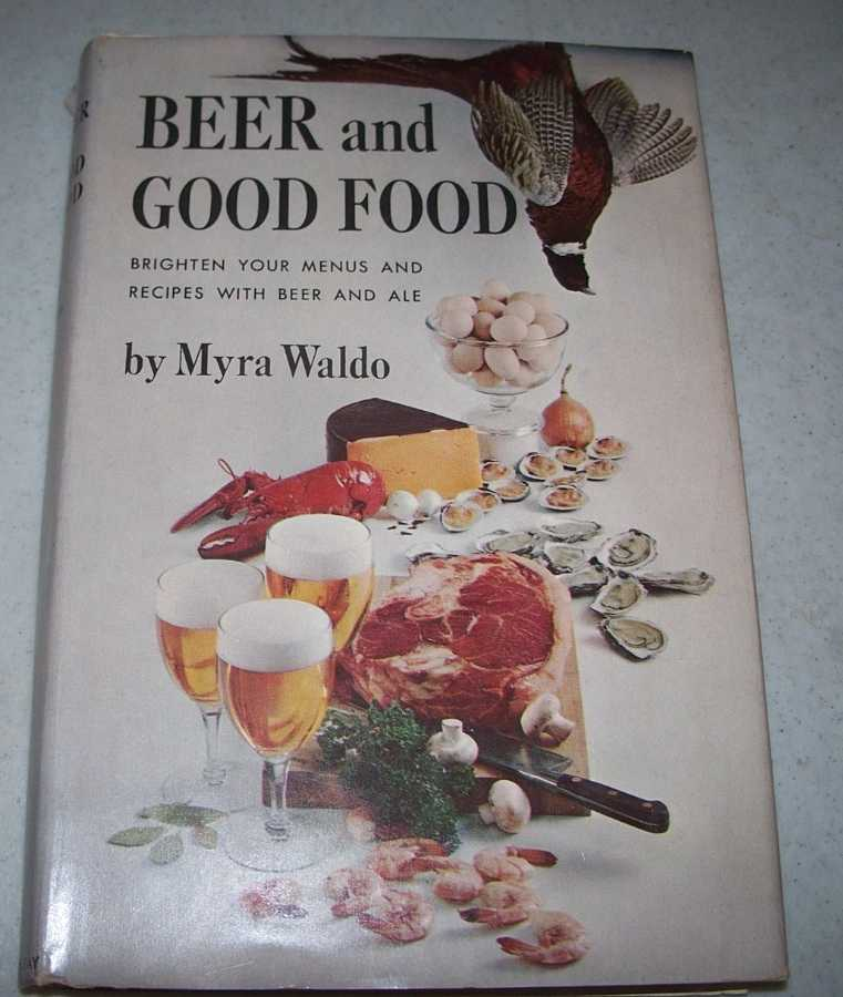 Beer and Good Food: Brighten Your Menus and Recipes with Beer and Ale, Waldo, Myra