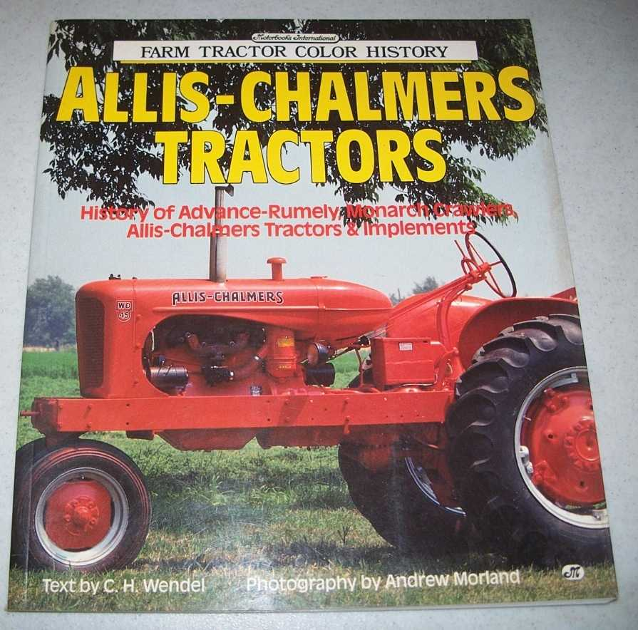 Allis-Chalmers Tractors: History of Advance-Rumley, Monarch Crawlers, Allis-Chalmers Tractors and Implements (Farm Tractor Color History), Wendel, C.H.