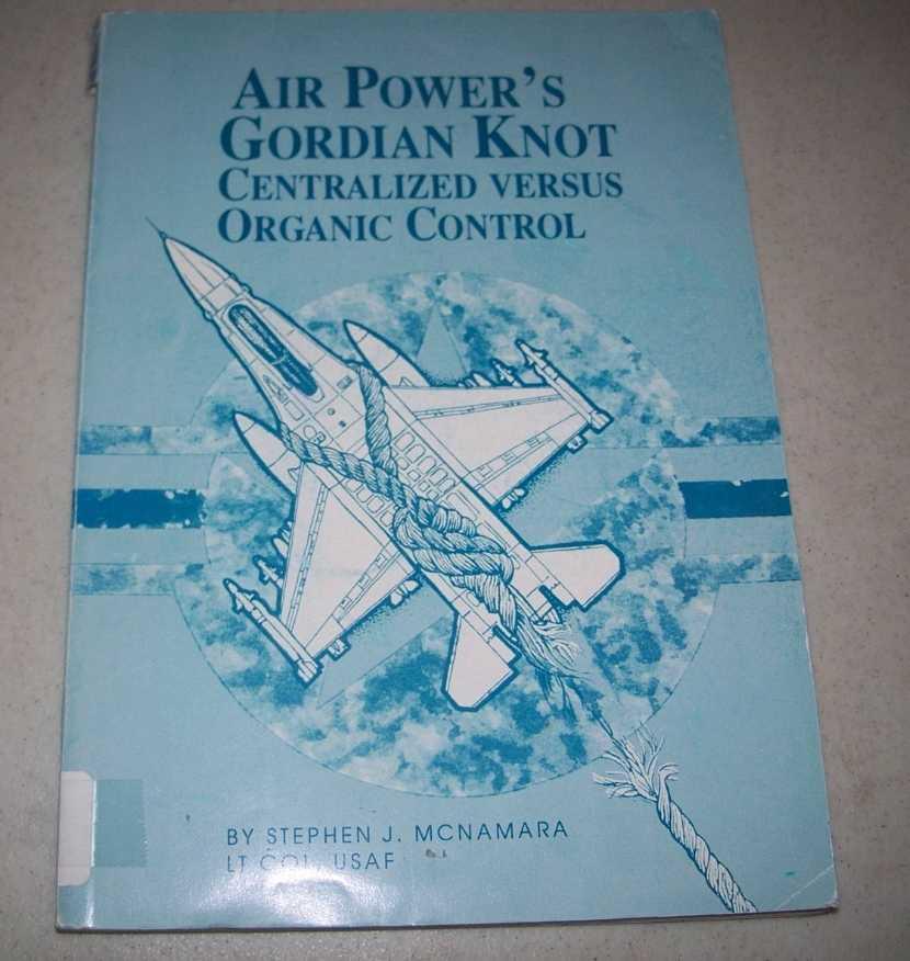 Air Power's Gordian Knot: Centralized Versus Organic Control, McNamara, Stephen J.