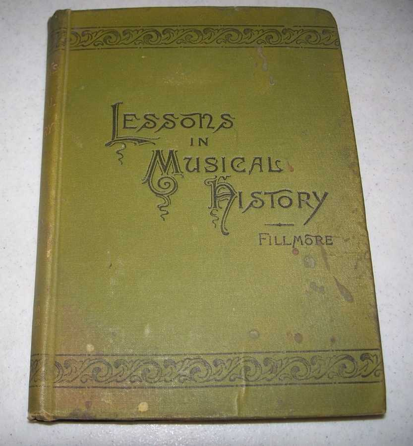 Lessons in Musical History: A Comprehensive Outline of Musical History from the Beginning of the Christian Era to the Present Time Designed for the Use of Schools and Classes, Fillmore, John Comfort