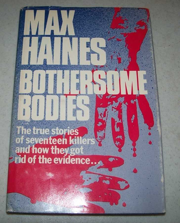 Bothersome Bodies: The True Stories of Seventeen Killers and How They Got Rid of the Evidence, Haines, Max