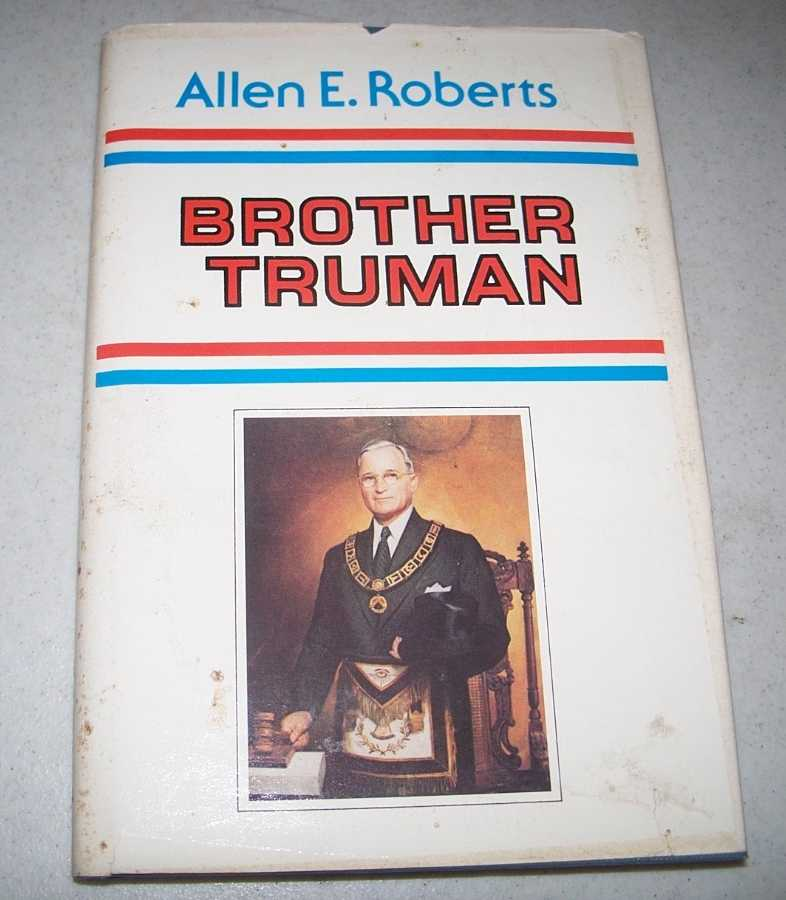 Brother Truman: The Masonic Life and Philosophy of Harry S. Truman, Roberts, Allen E.