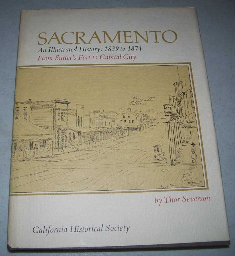 Sacramento, an Illustrated History: 1839-1874, from Sutter's Fort to Capital City, Severson, Thor