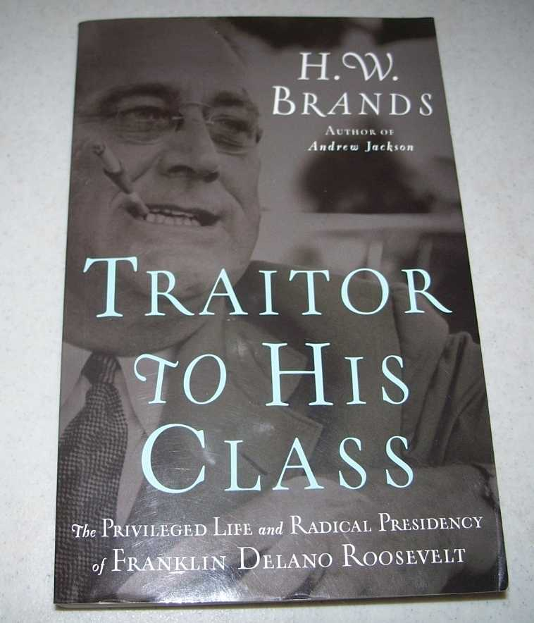 Traitor to His Class: The Privileged Life and Radical Presidency of Franklin Delano Roosevelt, Brands, H.W.